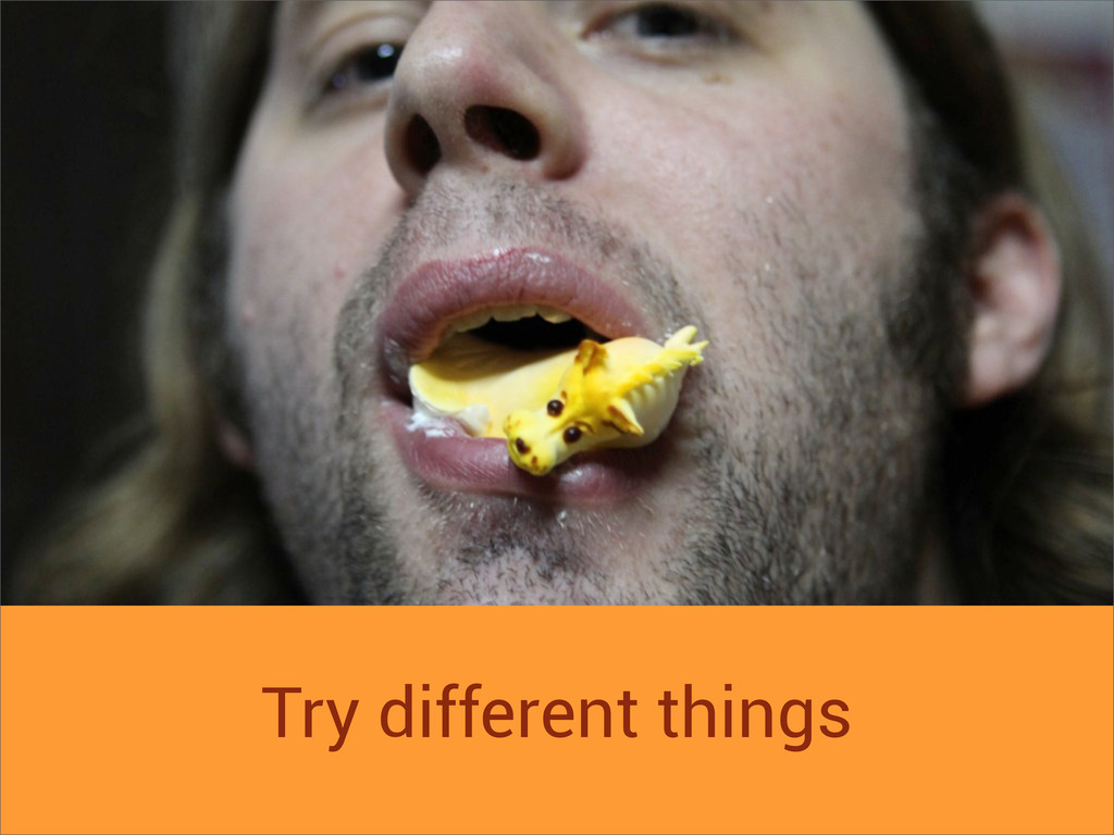 Try different things