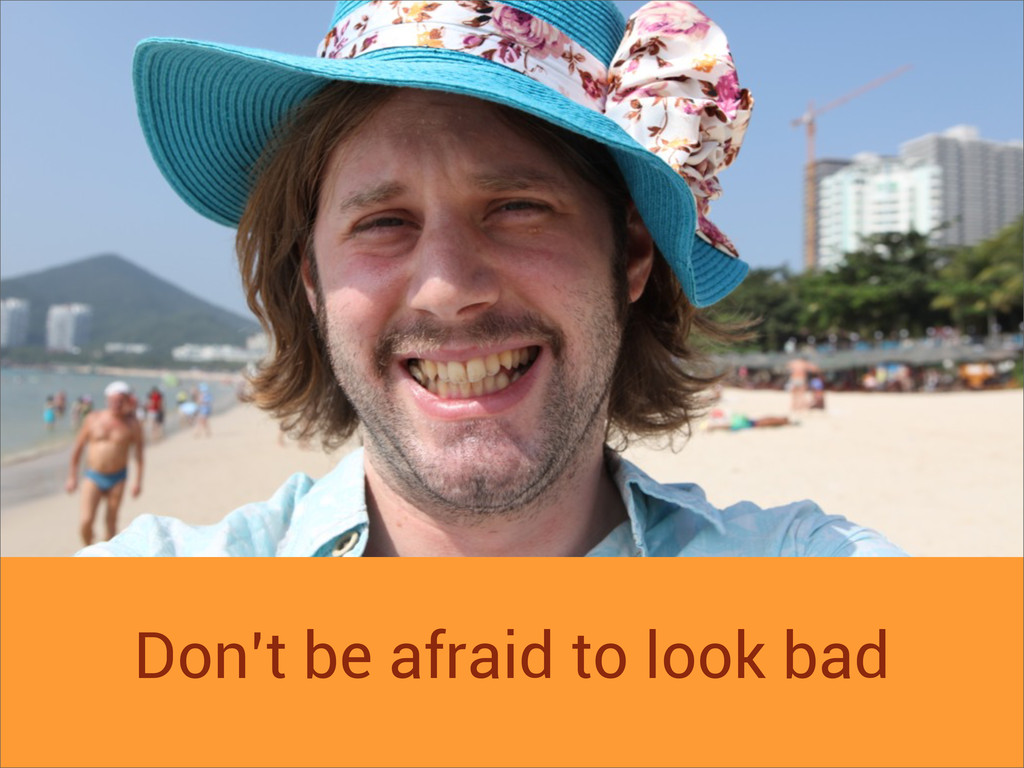 Don't be afraid to look bad