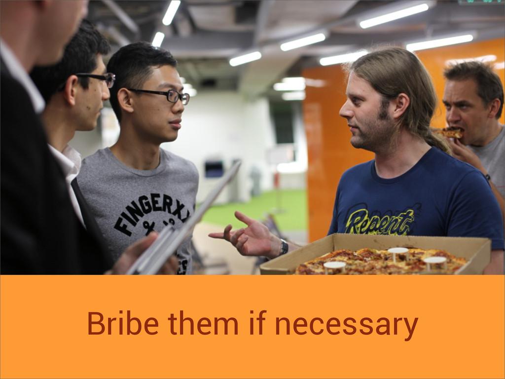 Bribe them if necessary