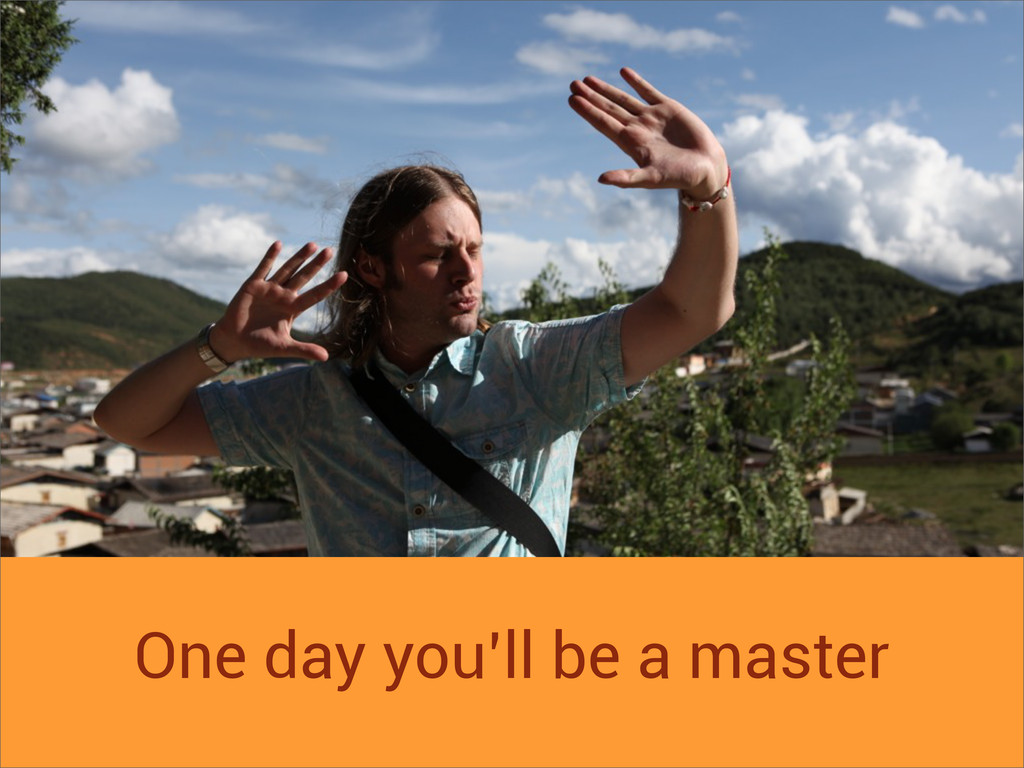 One day you'll be a master