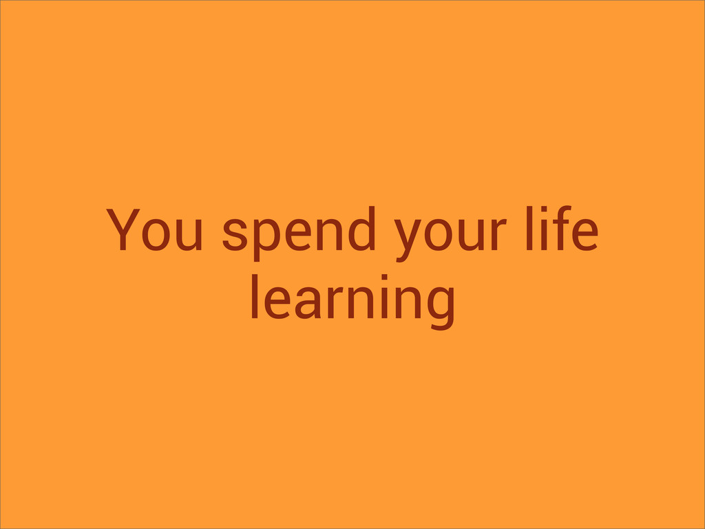 You spend your life learning
