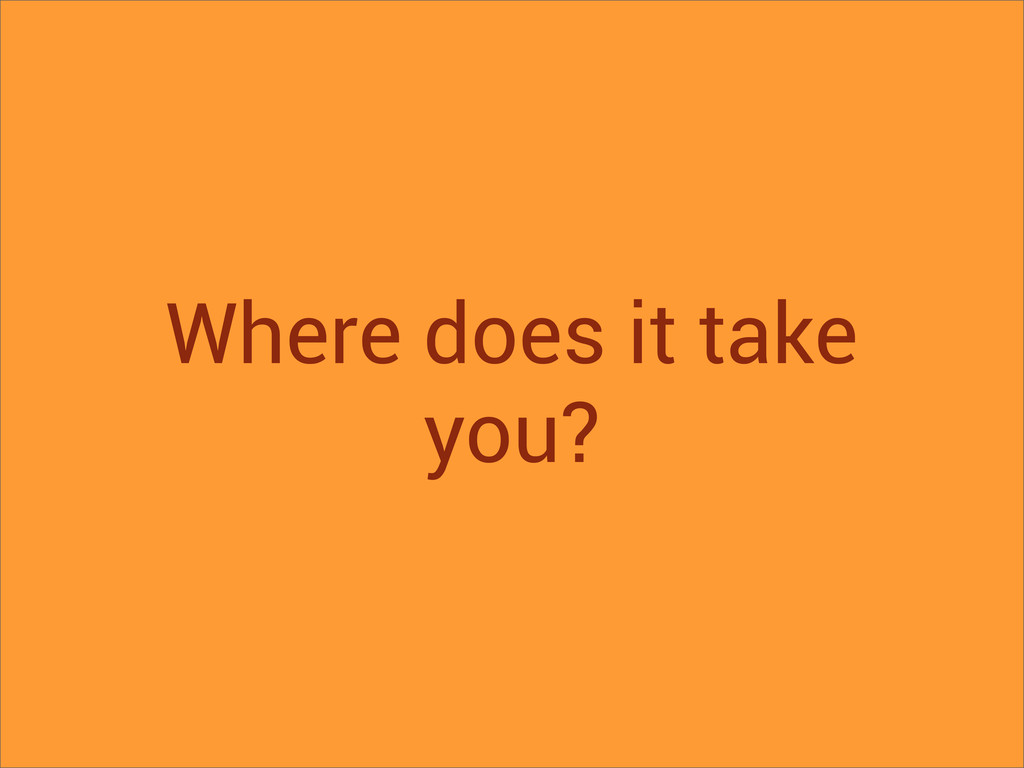 Where does it take you?