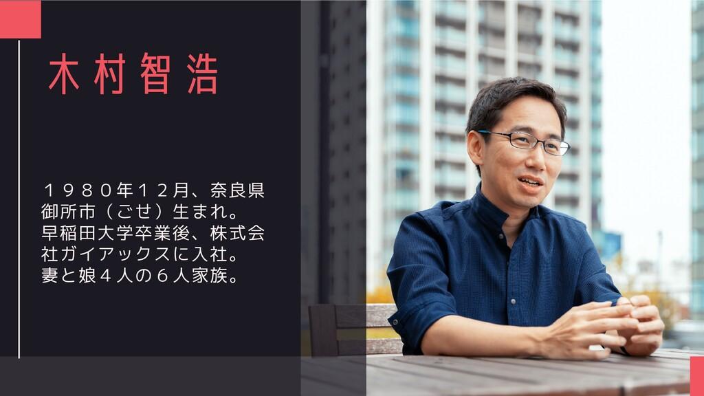 木村智浩 1980年12月、奈良県 御所市(ごせ)生まれ。 早稲田大学卒業後、株式会 社ガイア...