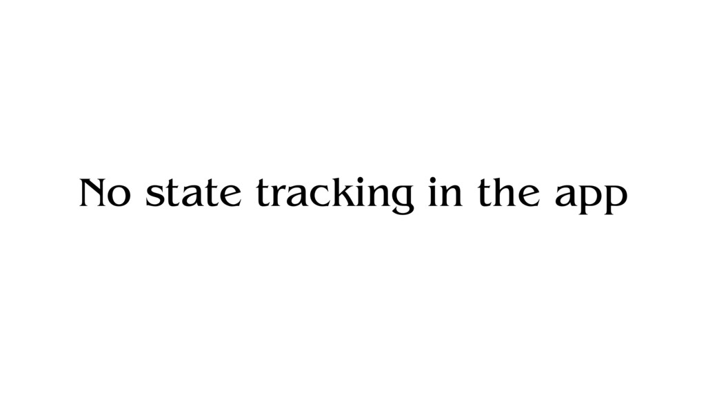 No state tracking in the app