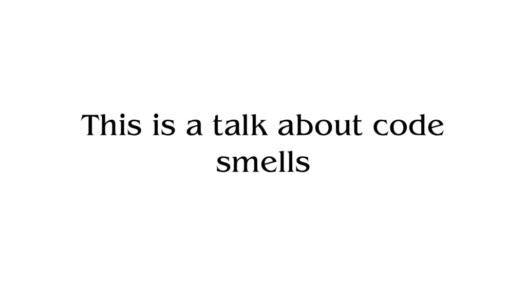 This is a talk about code smells