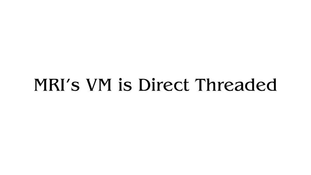 MRI's VM is Direct Threaded