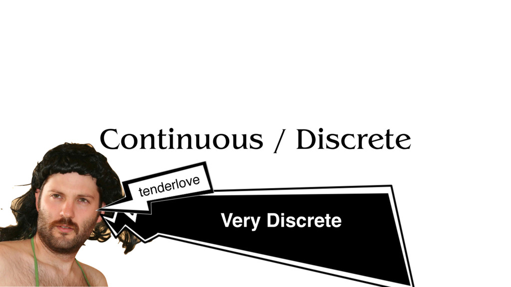 Continuous / Discrete Very Discrete tenderlove