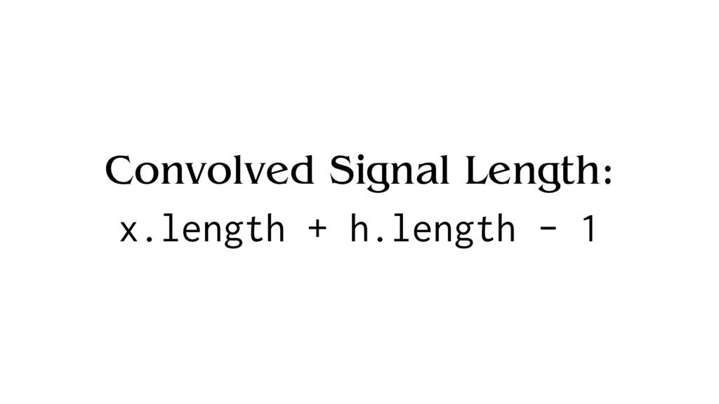 Convolved Signal Length: x.length + h.length - 1