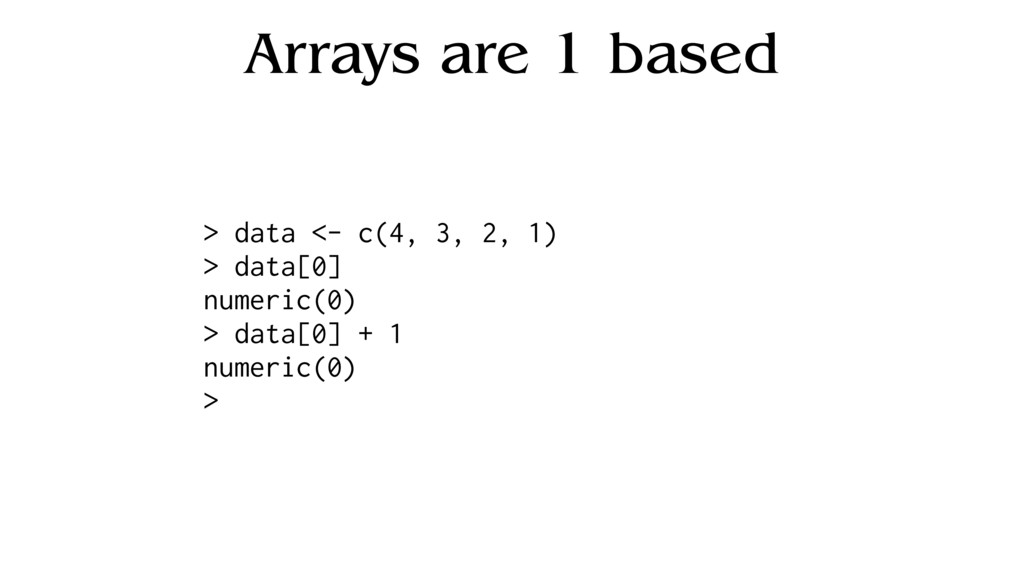 Arrays are 1 based > data <- c(4, 3, 2, 1) > da...