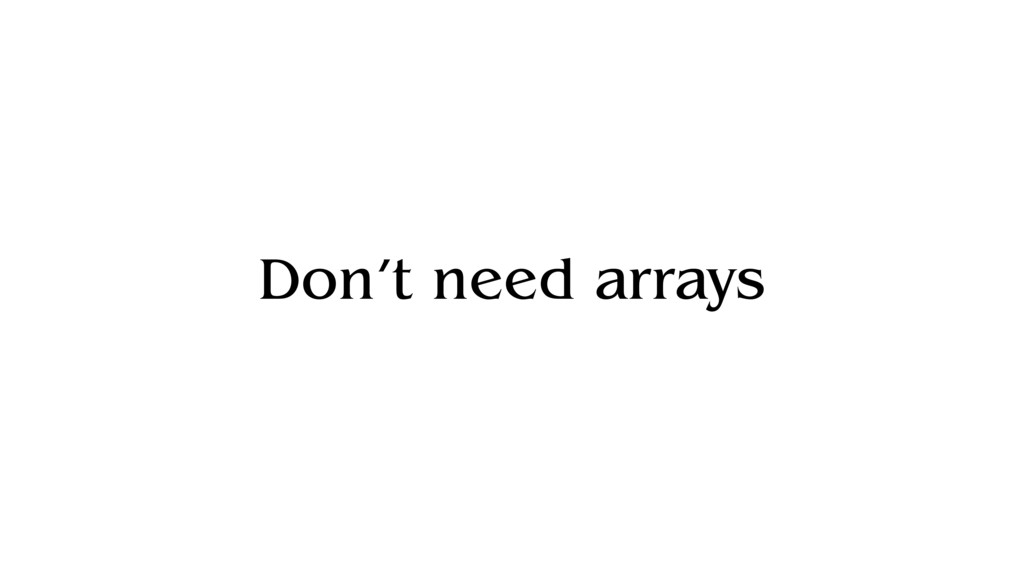Don't need arrays