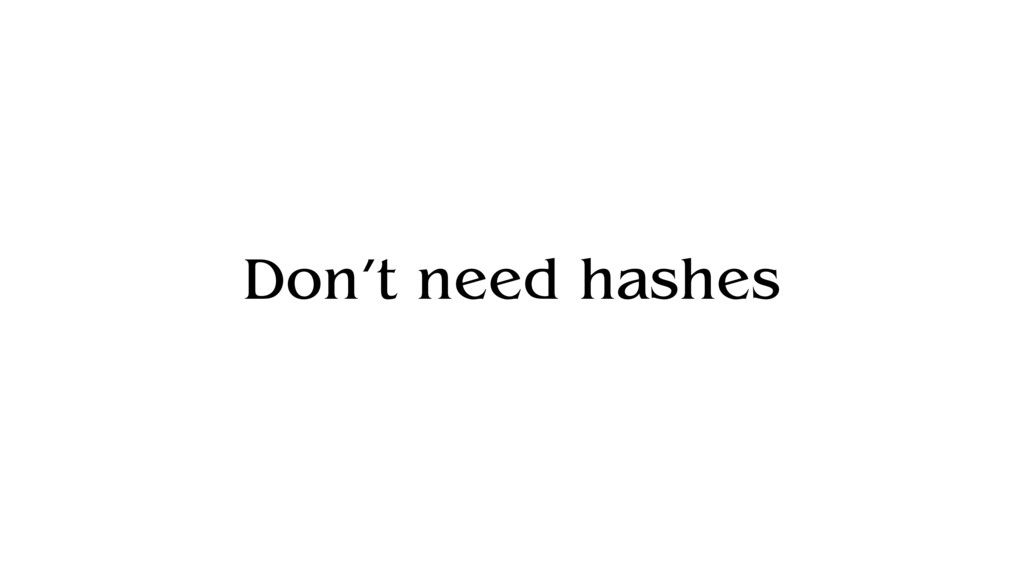 Don't need hashes