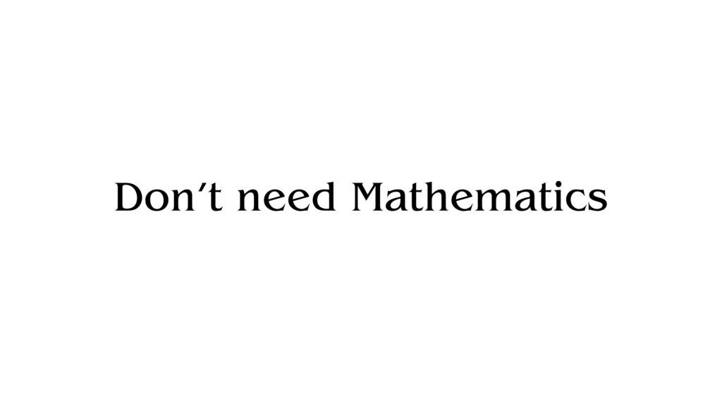Don't need Mathematics