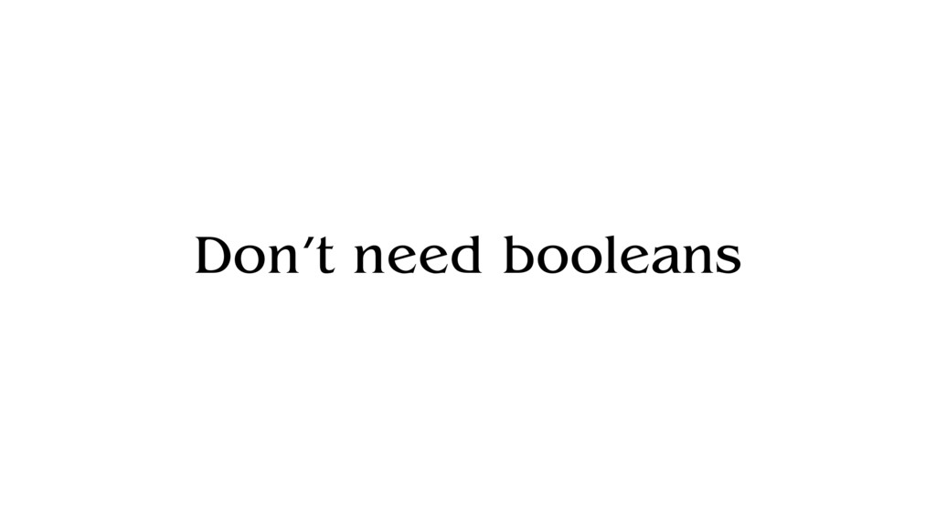 Don't need booleans