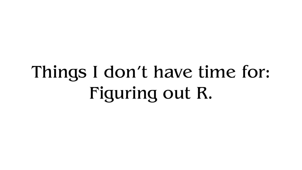 Things I don't have time for: Figuring out R.