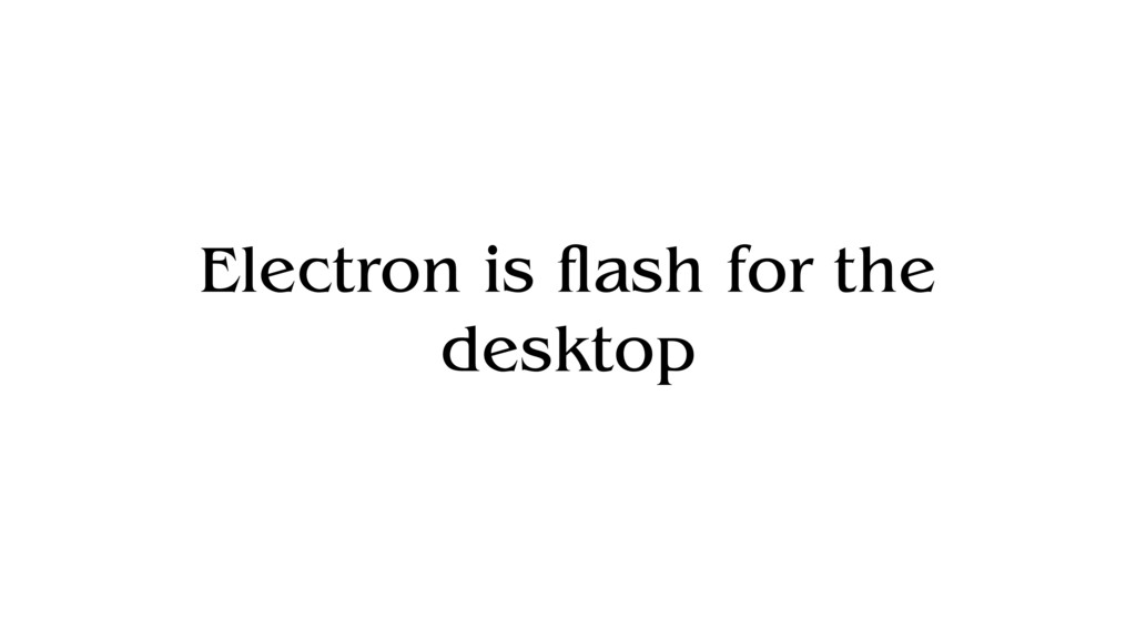 Electron is flash for the desktop