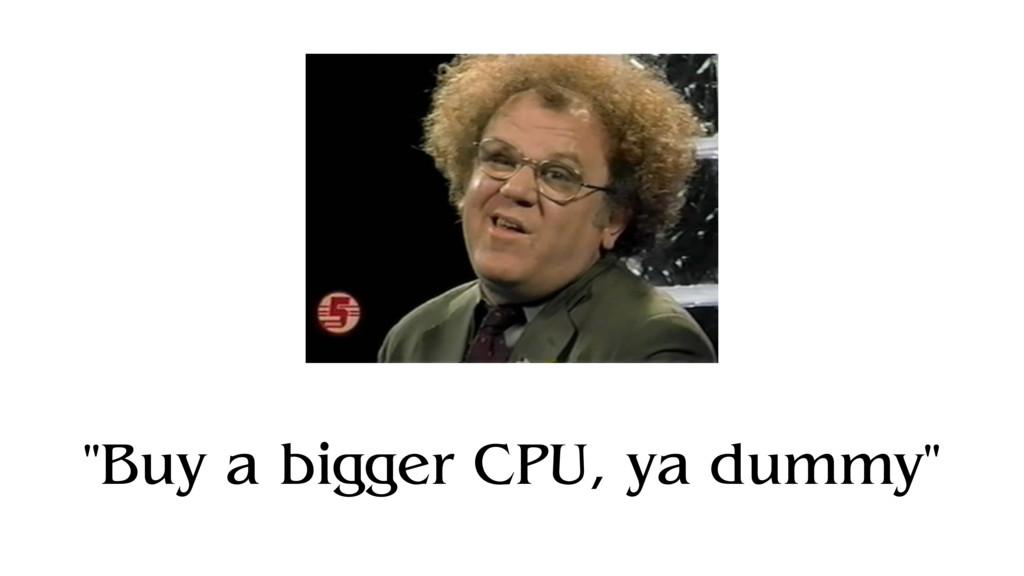 """Buy a bigger CPU, ya dummy"""