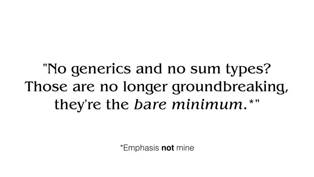 """""""No generics and no sum types? Those are no lon..."""