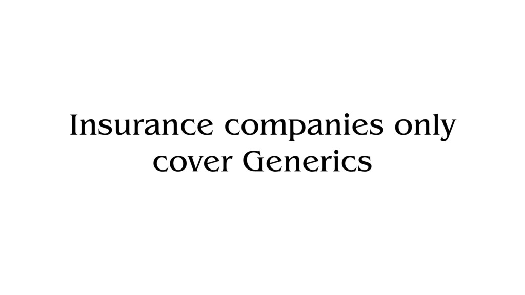 Insurance companies only cover Generics