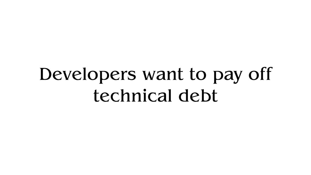 Developers want to pay off technical debt