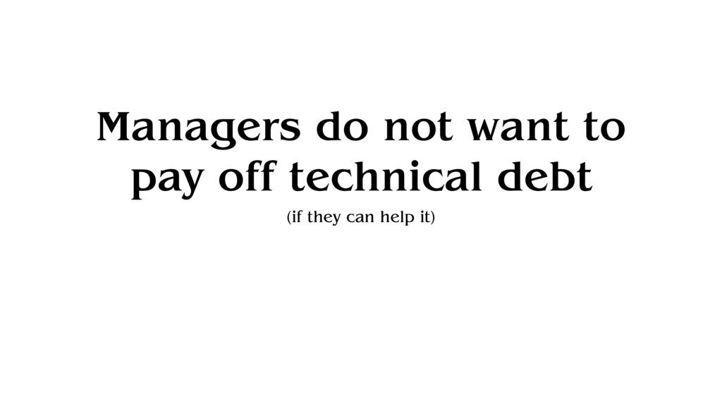 Managers do not want to pay off technical debt ...