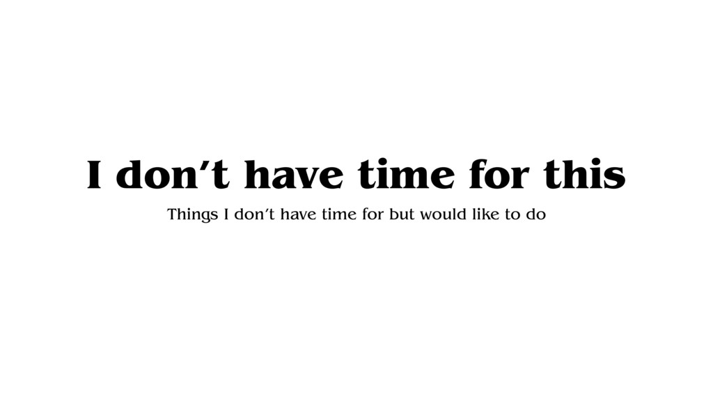 I don't have time for this Things I don't have ...