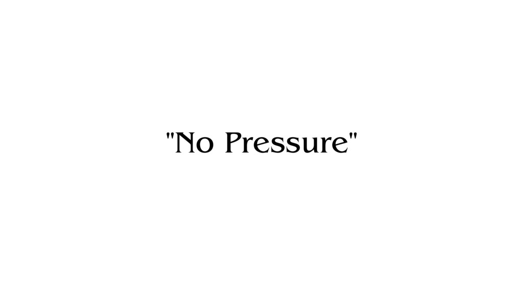 """""""No Pressure"""""""