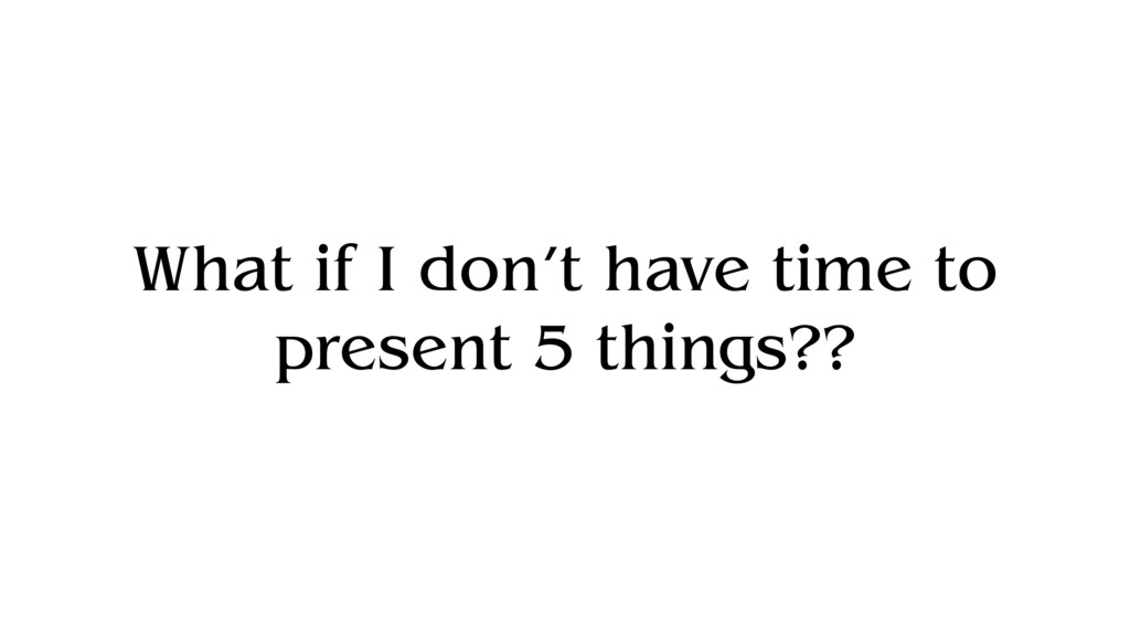 What if I don't have time to present 5 things??