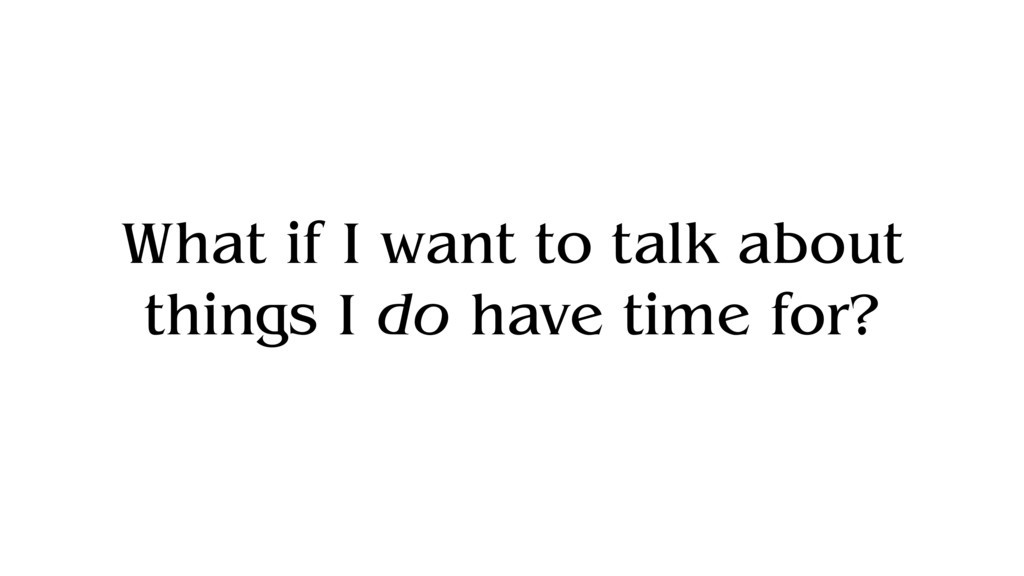 What if I want to talk about things I do have t...