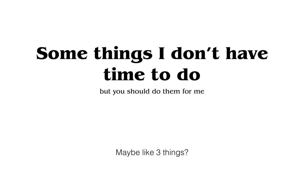 Some things I don't have time to do but you sho...