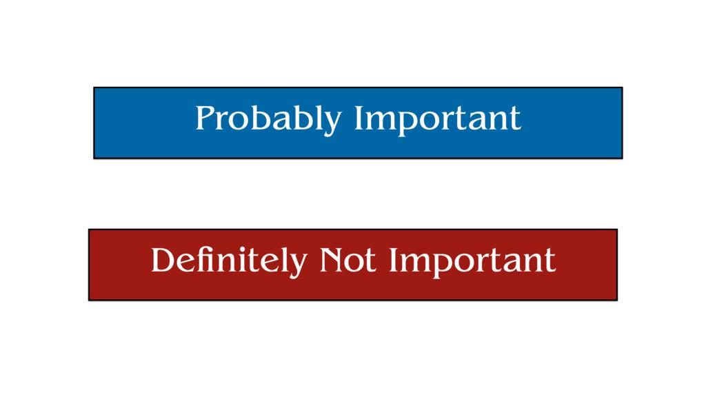 Probably Important Definitely Not Important