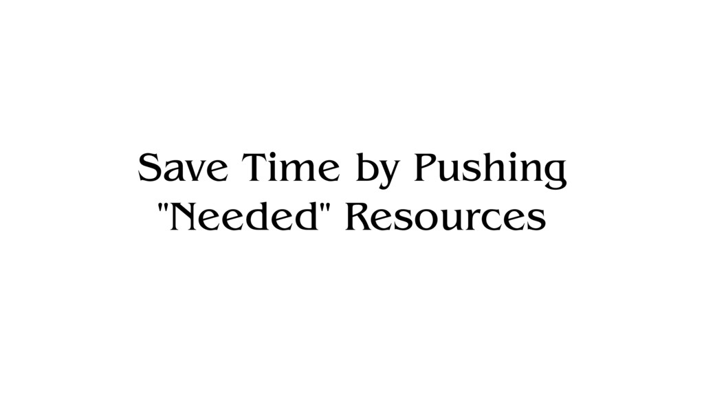 "Save Time by Pushing ""Needed"" Resources"