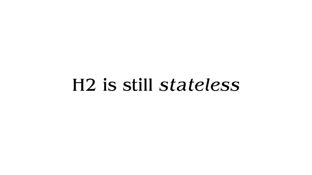 H2 is still stateless