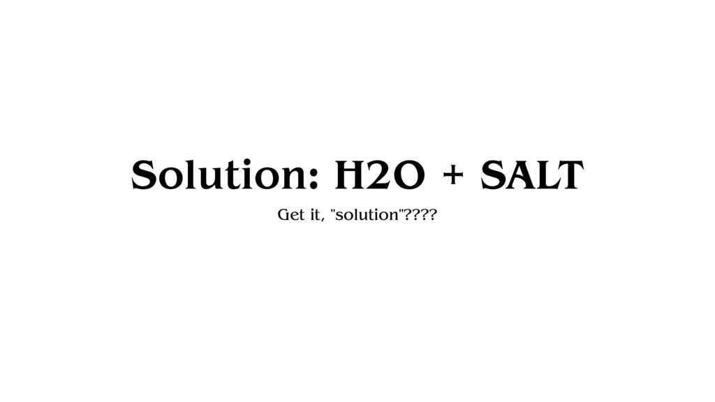 """Solution: H2O + SALT Get it, """"solution""""????"""
