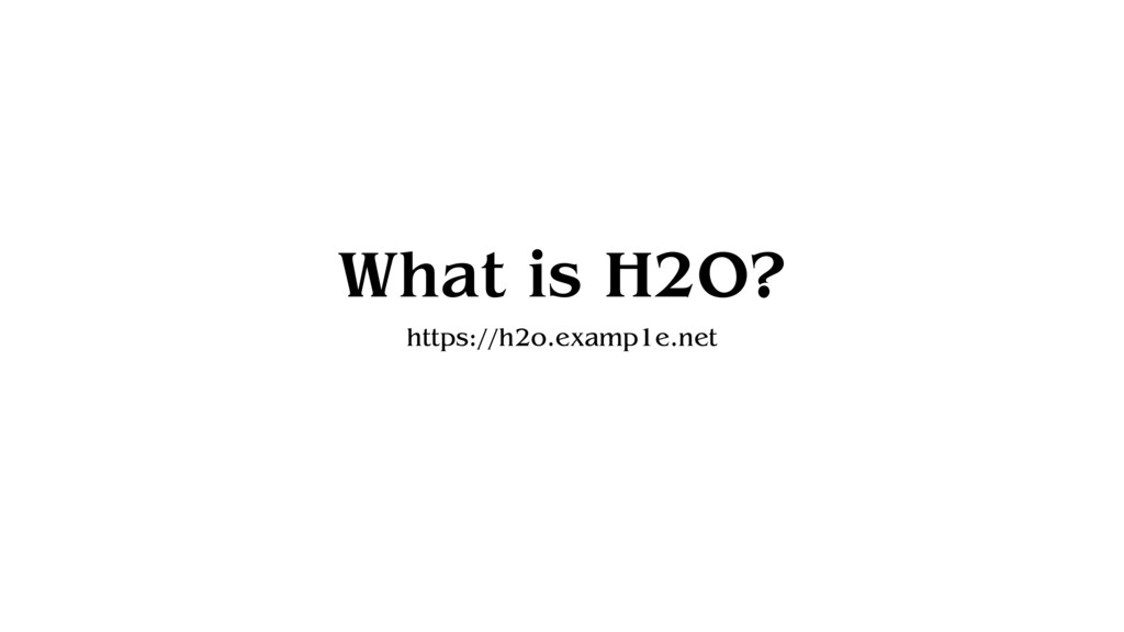 What is H2O? https://h2o.examp1e.net