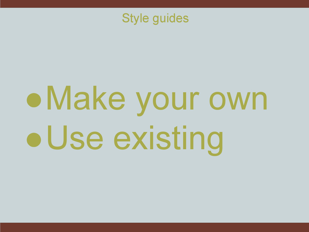 Style guides ●Make your own ●Use existing