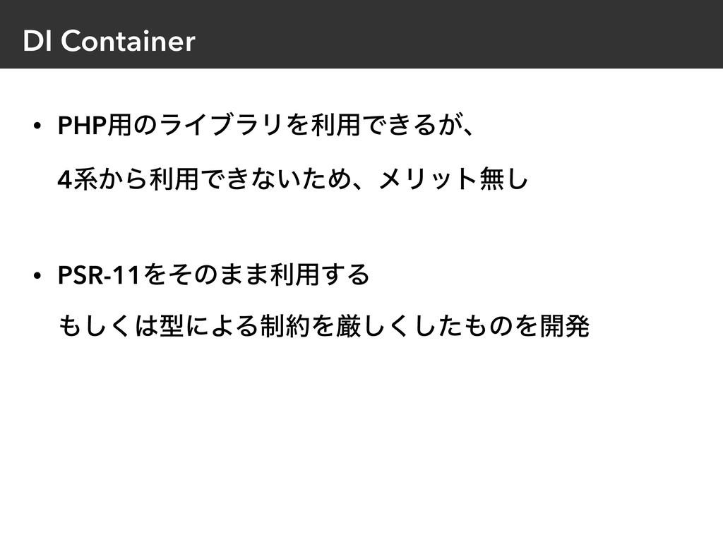 DI Container • PHP༻ͷϥΠϒϥϦΛར༻Ͱ͖Δ͕ɺ 4ܥ͔Βར༻Ͱ͖ͳ͍ͨΊ...
