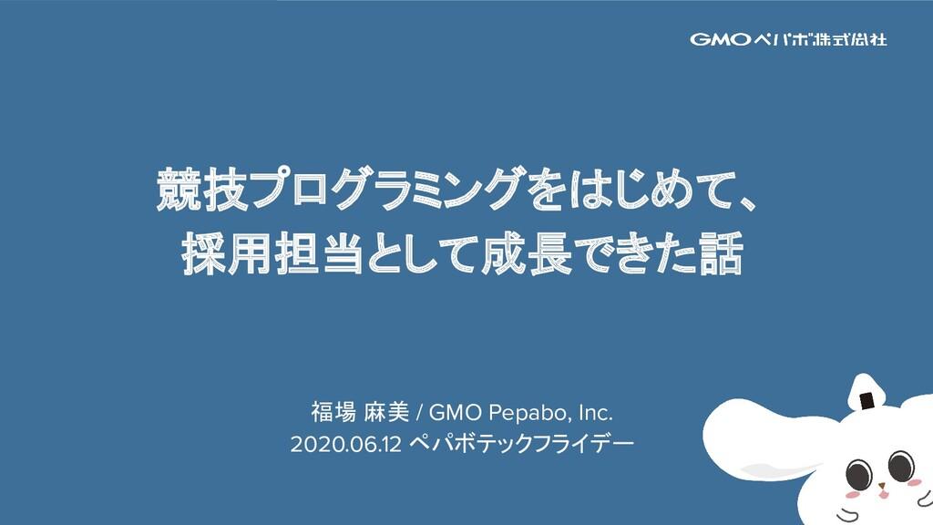 1 競技プログラミングをはじめて、 採用担当として成長できた話 福場 麻美 / GMO Pep...