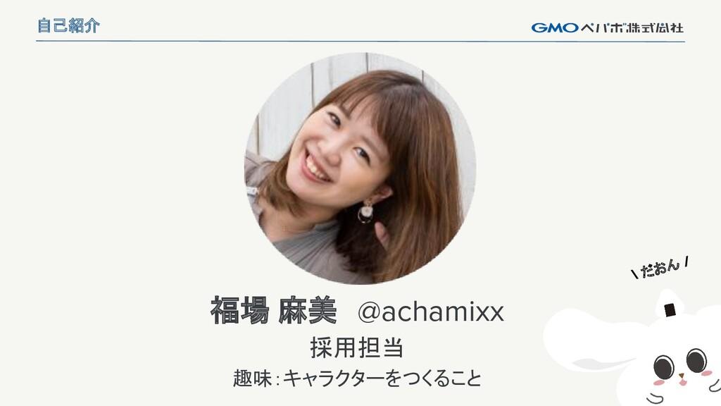 2 福場 麻美 @achamixx 採用担当 趣味:キャラクターをつくること 自己紹介 \ だ...