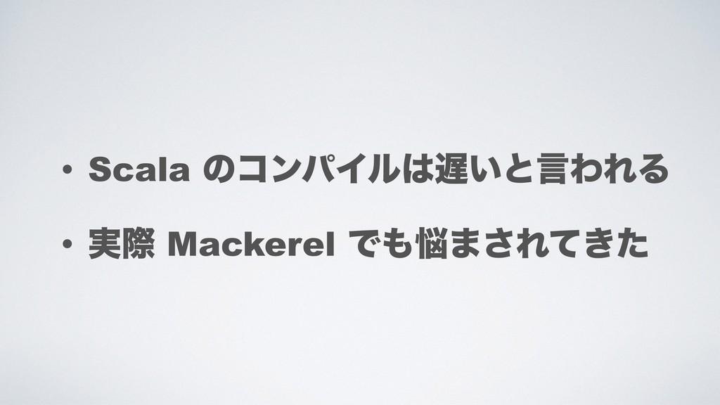 • Scala ͷίϯύΠϧ͍ͱݴΘΕΔ • ࣮ࡍ Mackerel Ͱ·͞Ε͖ͯͨ