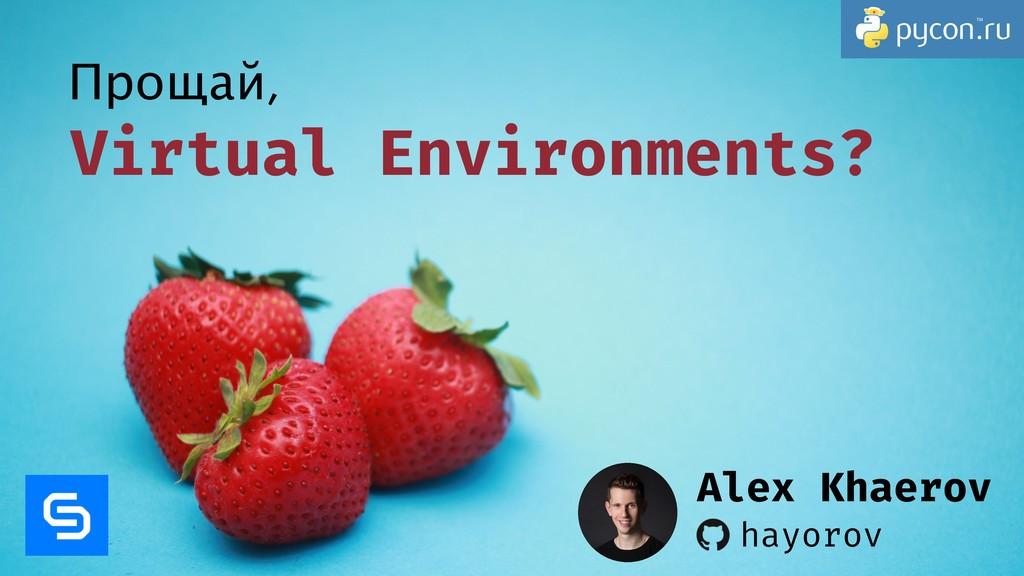 Virtual Environments? Прощай, hayorov Alex Khae...