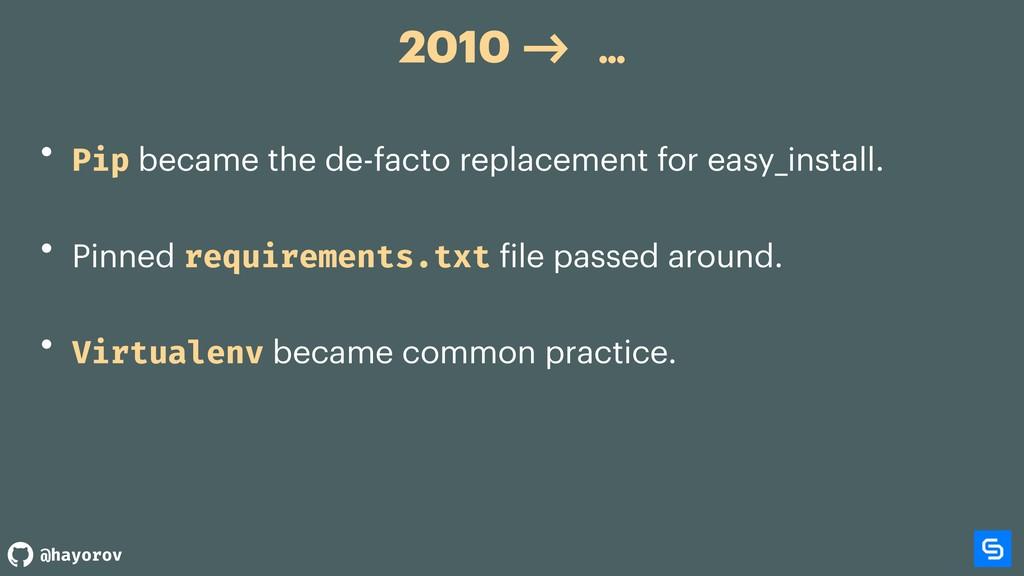 @hayorov 2010 -> … • Pip became the de-facto re...