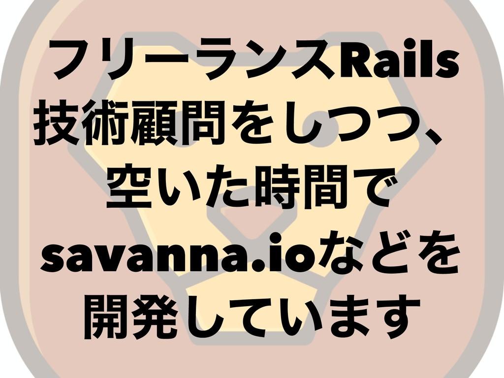 ϑϦʔϥϯεRails ٕज़ސΛͭͭ͠ɺ ۭ͍ͨؒͰ savanna.ioͳͲΛ ։ൃͯ͠...