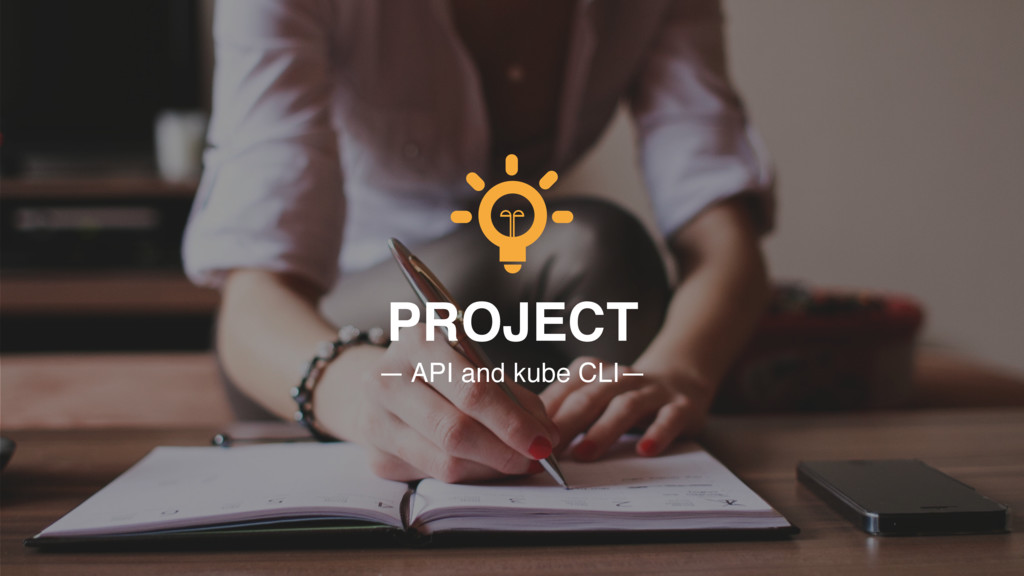 PROJECT — API and kube CLI—