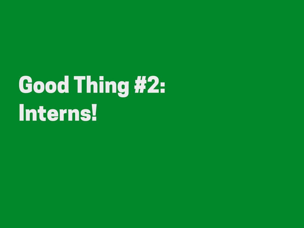 Good Thing #2: Interns!