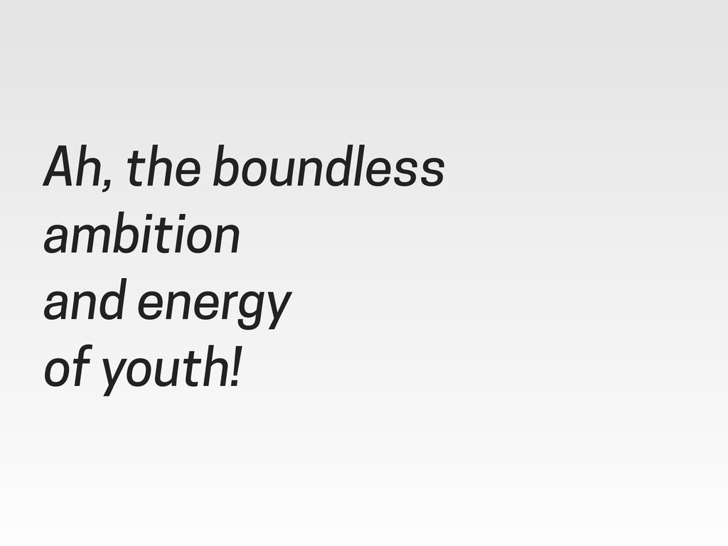 Ah, the boundless ambition and energy of youth!