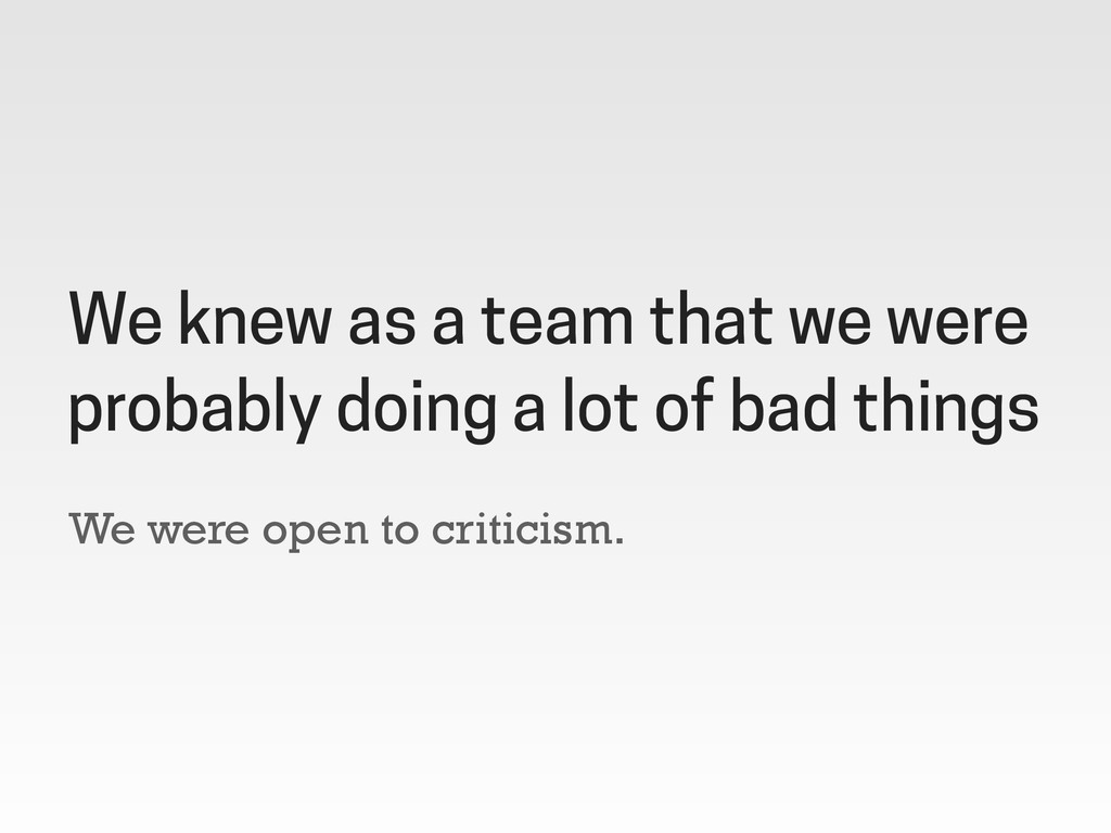 We were open to criticism. We knew as a team th...