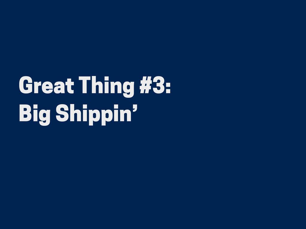 Great Thing #3: Big Shippin'