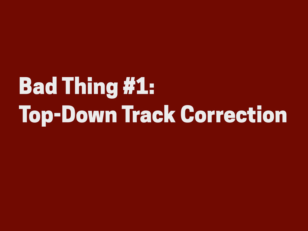 Bad Thing #1: Top-Down Track Correction