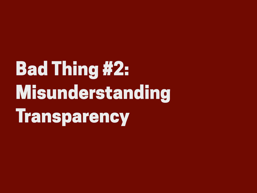 Bad Thing #2: Misunderstanding Transparency