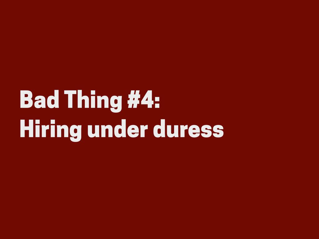 Bad Thing #4: Hiring under duress